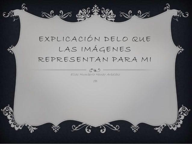 EXPLICACIÓN DELO QUE LAS IMÁGENES REPRESENTAN PARA MI Elías Humberto Henao Arbeláez 8B