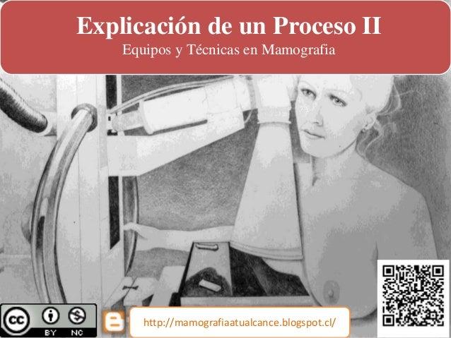 Explicación de un Proceso II Equipos y Técnicas en Mamografia http://mamografiaatualcance.blogspot.cl/