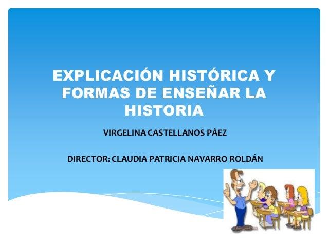 EXPLICACIÓN HISTÓRICA Y  FORMAS DE ENSEÑAR LA  HISTORIA  VIRGELINA CASTELLANOS PÁEZ  DIRECTOR: CLAUDIA PATRICIA NAVARRO RO...