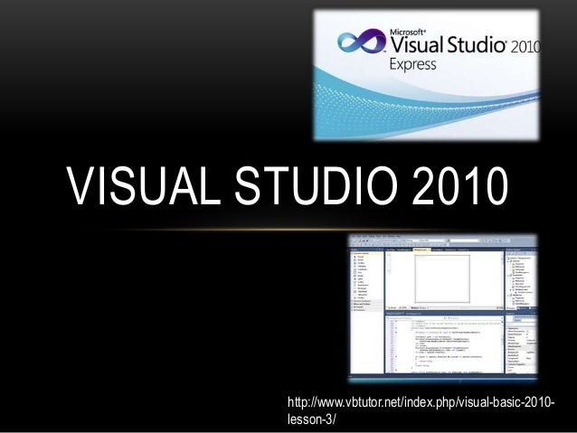 VISUAL STUDIO 2010 http://www.vbtutor.net/index.php/visual-basic-2010- lesson-3/