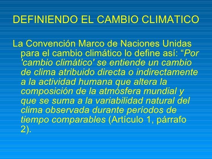 """DEFINIENDO EL CAMBIO CLIMATICO <ul><li>La Convención Marco de Naciones Unidas para el cambio climático lo define así: """" Po..."""