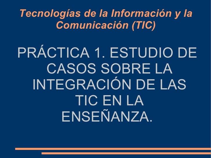 Tecnologías de la Información y la Comunicación (TIC) PRÁCTICA 1. ESTUDIO DE CASOS SOBRE LA INTEGRACIÓN DE LAS TIC EN LA E...