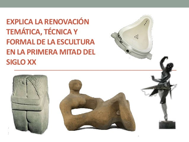 EXPLICA LA RENOVACIÓN TEMÁTICA, TÉCNICA Y FORMAL DE LA ESCULTURA EN LA PRIMERA MITAD DEL SIGLO XX