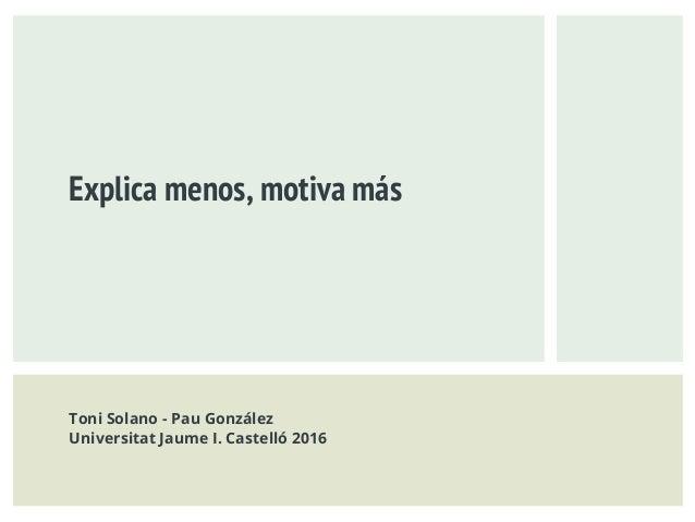 Explica menos, motiva más Toni Solano - Pau González Universitat Jaume I. Castelló 2016