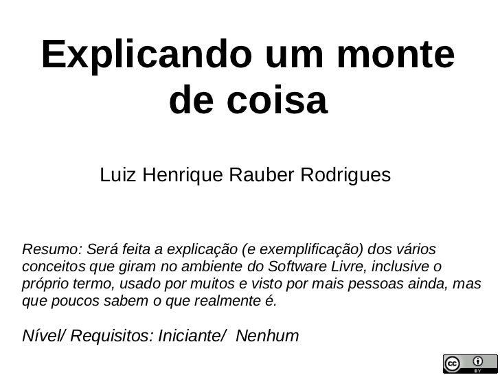 Explicando um monte        de coisa           Luiz Henrique Rauber RodriguesResumo: Será feita a explicação (e exemplifica...