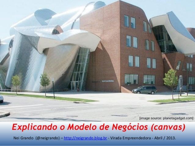 Nei Grando (@neigrando) – http://neigrando.blog.br - Virada Empreendedora - Abril / 2013. Explicando o Modelo de Negócios ...