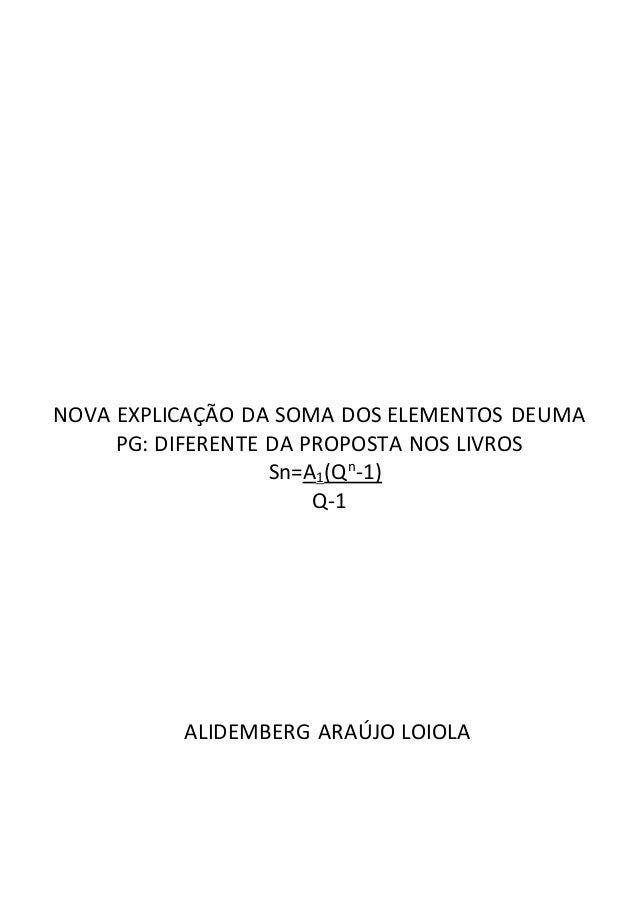 NOVA EXPLICAÇÃO DA SOMA DOS ELEMENTOS DEUMA  PG: DIFERENTE DA PROPOSTA NOS LIVROS  Sn=A1(Qn-1)  Q-1  ALIDEMBERG ARAÚJO LOI...
