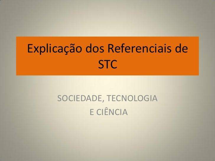 Explicação dos Referenciais de             STC     SOCIEDADE, TECNOLOGIA            E CIÊNCIA