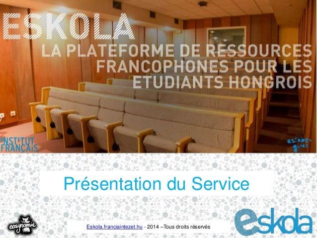 Présentation du Service  Eskola.franciaintezet.hu - 2014 –Tous droits réservés