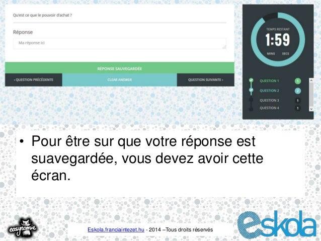 • Pour être sur que votre réponse est  suavegardée, vous devez avoir cette  écran.  Eskola.franciaintezet.hu - 2014 –Tous ...