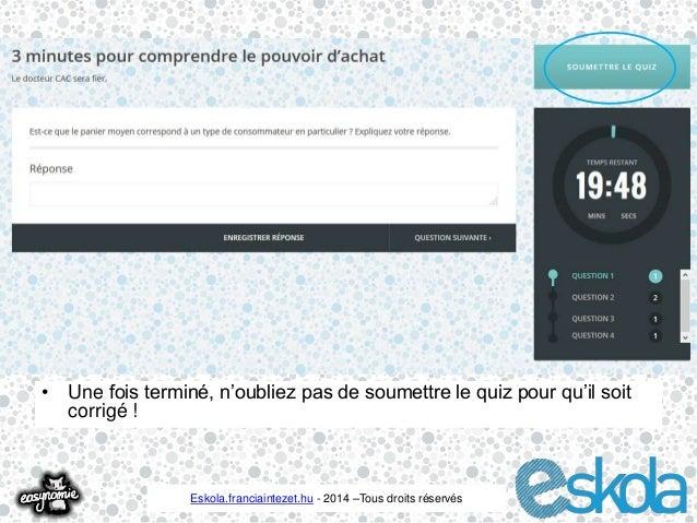• Une fois terminé, n'oubliez pas de soumettre le quiz pour qu'il soit  Eskola.franciaintezet.hu - 2014 –Tous droits réser...