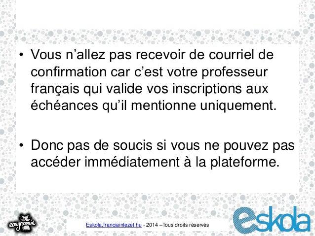 • Vous n'allez pas recevoir de courriel de  confirmation car c'est votre professeur  français qui valide vos inscriptions ...
