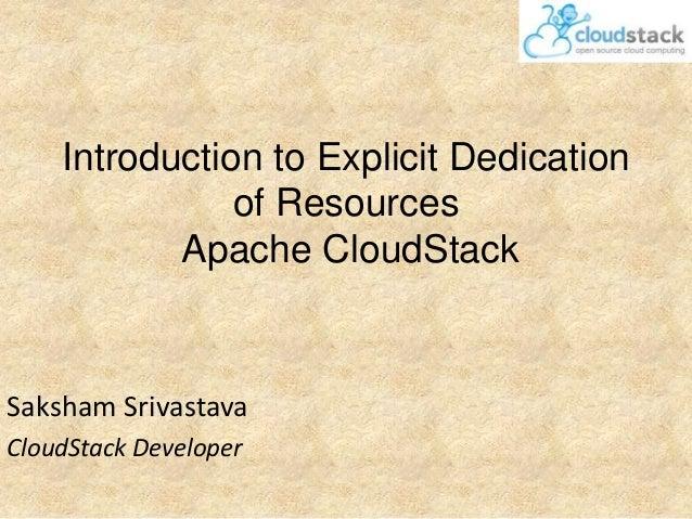 Introduction to Explicit Dedication of Resources Apache CloudStack  Saksham Srivastava CloudStack Developer