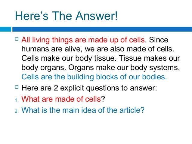 Here's The Answer!  All living things are made up of cells. Since humans are alive, we are also made of cells. Cells make...