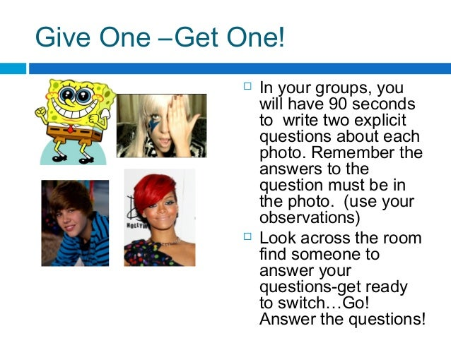 Give One –Get One!  In your groups, you will have 90 seconds to write two explicit questions about each photo. Remember t...