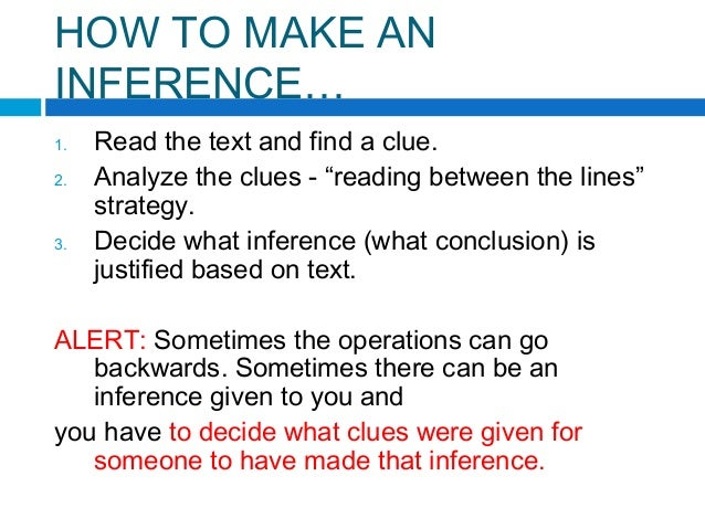 """HOW TO MAKE AN INFERENCE… 1. Read the text and find a clue. 2. Analyze the clues - """"reading between the lines"""" strategy. 3..."""
