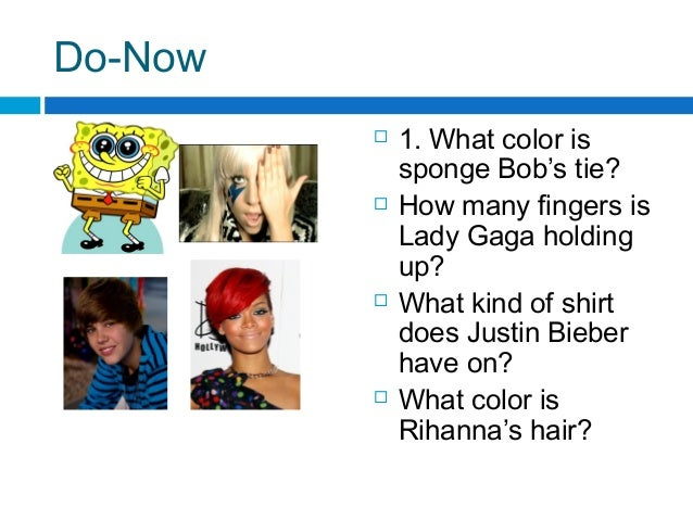 Do-Now  1. What color is sponge Bob's tie?  How many fingers is Lady Gaga holding up?  What kind of shirt does Justin B...