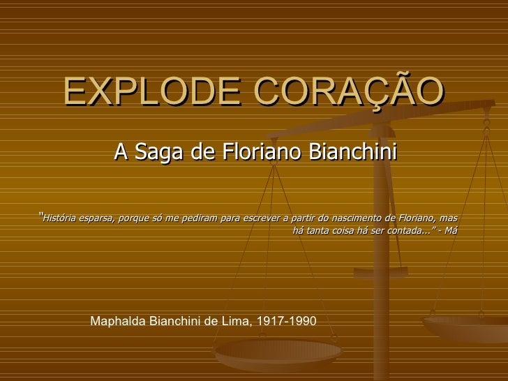"""EXPLODE CORAÇÃO A Saga de Floriano Bianchini Maphalda Bianchini de Lima, 1917-1990 """" História esparsa, porque só me pedira..."""