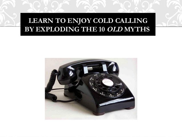 LEARN TO ENJOY COLD CALLINGBY EXPLODING THE 10 OLD MYTHS