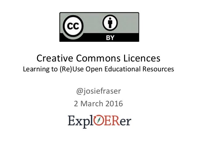 Creative Commons Licences Learning to (Re)Use Open Educational Resources @josiefraser 2 March 2016
