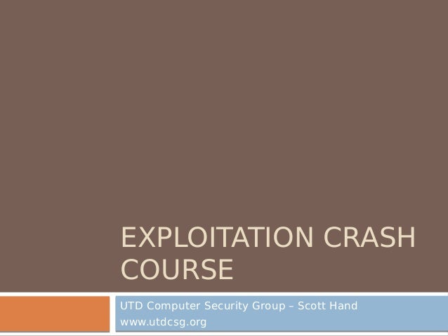 EXPLOITATION CRASH COURSE UTD Computer Security Group – Scott Hand www.utdcsg.org