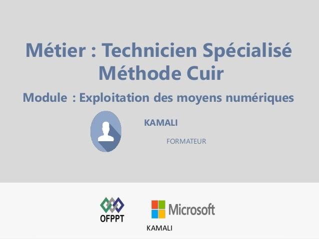 KAMALI FORMATEUR Métier : Technicien Spécialisé Méthode Cuir Module : Exploitation des moyens numériques KAMALI