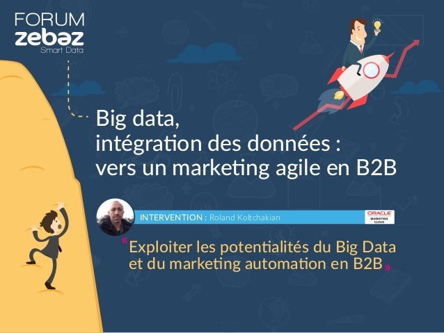 FORUM Big data, intégration des données : vers un marketing agile en B2B INTERVENTION : Roland Koltchakian Exploiter les p...