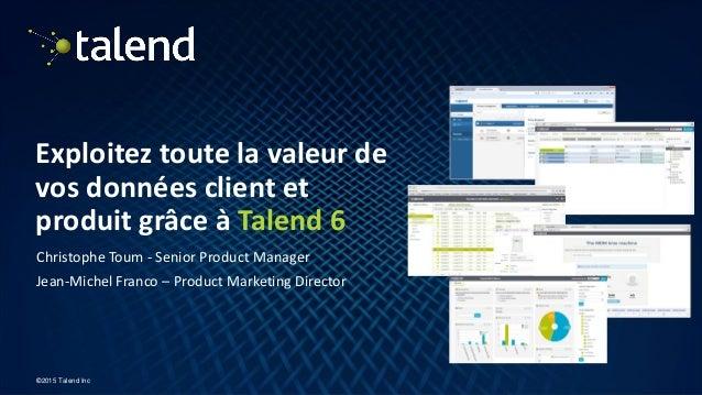 1 ©2015 Talend Inc Exploitez toute la valeur de vos données client et produit grâce à Talend 6 Christophe Toum - Senior Pr...
