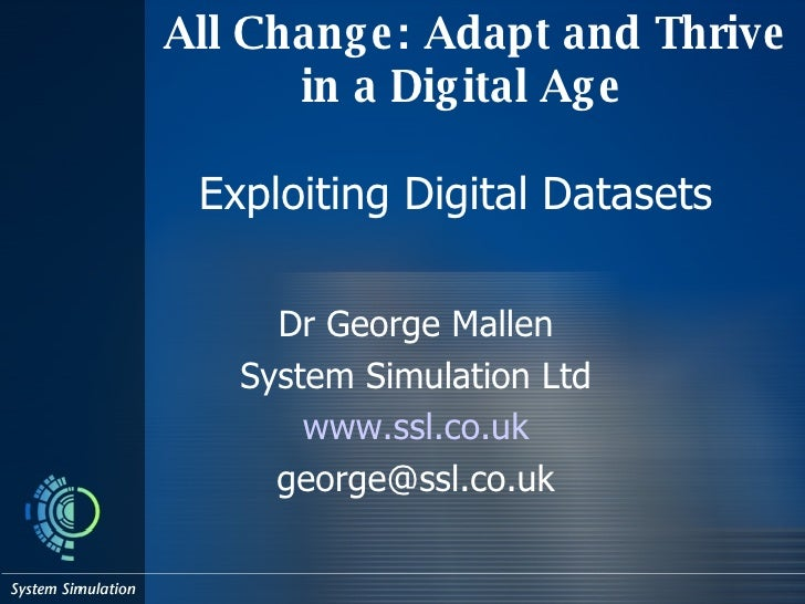 All Change: Adapt and Thrive in a Digital Age Exploiting Digital Datasets  Dr George Mallen System Simulation Ltd www. ssl...