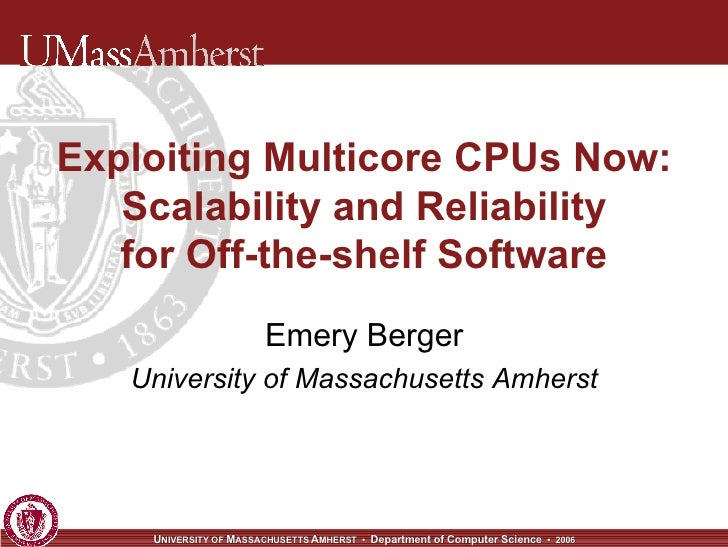 Exploiting Multicore CPUs Now: Scalability and Reliability for Off-the-shelf Software Emery Berger University of Massachus...