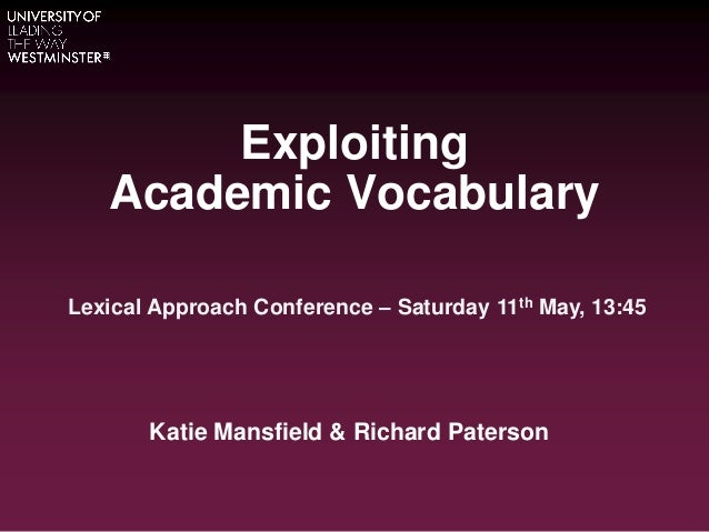ExploitingAcademic VocabularyKatie Mansfield & Richard PatersonLexical Approach Conference – Saturday 11th May, 13:45