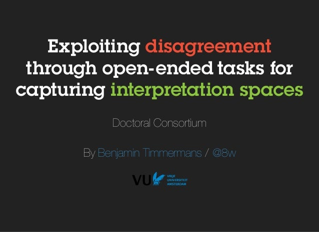 Exploiting disagreement through open- ended tasks for capturing interpretation spaces Doctoral Consortium By /Benjamin Tim...