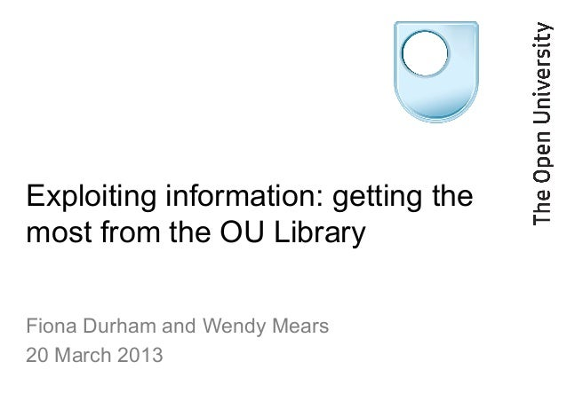 Exploiting information: getting themost from the OU LibraryFiona Durham and Wendy Mears20 March 2013