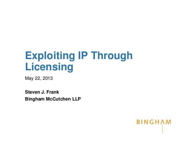 Exploiting IP ThroughLicensingMay 22, 2013Steven J. FrankBingham McCutchen LLP