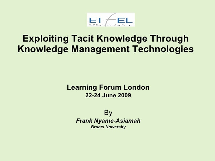 Exploiting Tacit Knowledge Through Knowledge Management Technologies            Learning Forum London              22-24 J...