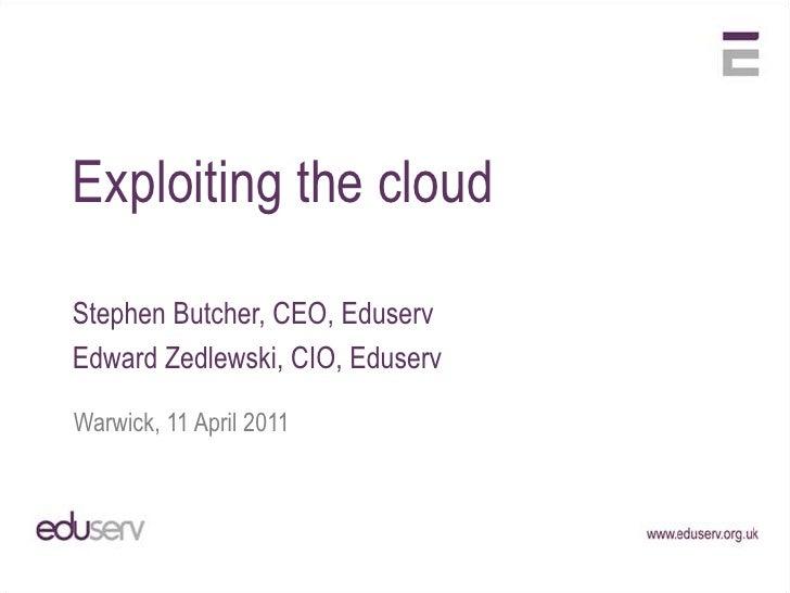 Exploiting the cloud<br />Stephen Butcher, CEO, Eduserv<br />Edward Zedlewski, CIO, Eduserv<br />Warwick, 11 April 2011<br />
