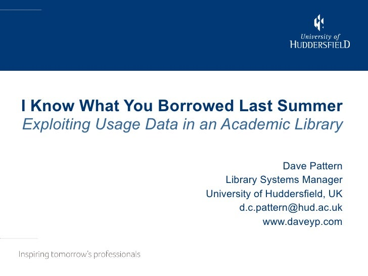 I Know What You Borrowed Last Summer Exploiting Usage Data in an Academic Library Dave Pattern Library Systems Manager Uni...