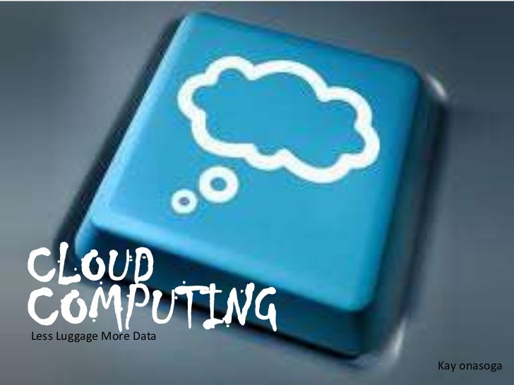 CLOUDCOMPUTINGLess Luggage More Data                         Kay onasoga