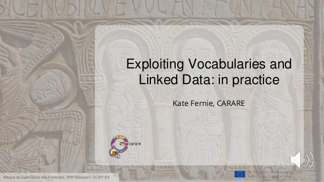 Exploiting Vocabularies and Linked Data: in practice Kate Fernie, CARARE Abbaye de Saint-Génis-des-Fontaines, PMR Maeyaert...