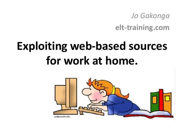 Exploiting web-based sources for work at home. Jo Gakonga elt-training.com