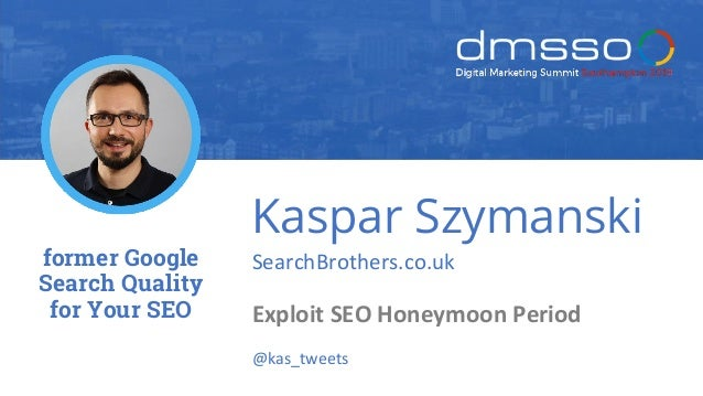 Kaspar Szymanski SearchBrothers.co.uk Exploit SEO Honeymoon Period @kas_tweets former Google Search Quality for Your SEO
