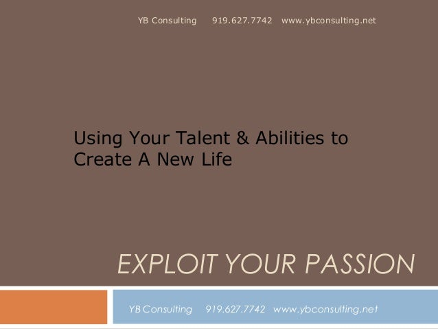 YB Consulting  919.627.7742  www.ybconsulting.net  Using Your Talent & Abilities to Create A New Life  EXPLOIT YOUR PASSIO...