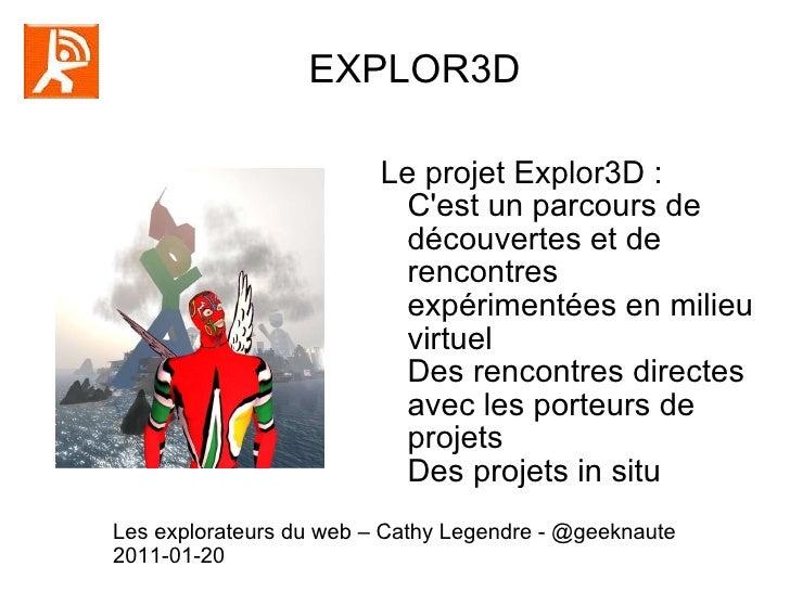 EXPLOR3D  Le projet Explor3D : C'est un parcours de découvertes et de rencontres expérimentées en milieu virtuel Des renco...