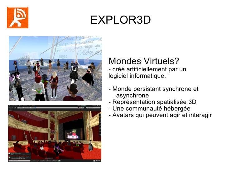EXPLOR3D  Mondes Virtuels? - créé artificiellement par un  logiciel informatique, - Monde persistant synchrone et asynchro...
