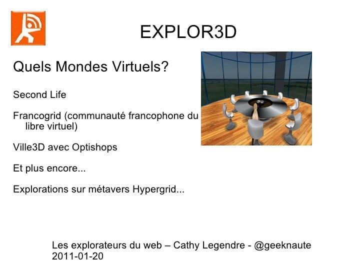 EXPLOR3D  Quels Mondes Virtuels? Second Life Francogrid (communauté francophone du libre virtuel) Ville3D avec Optishops E...