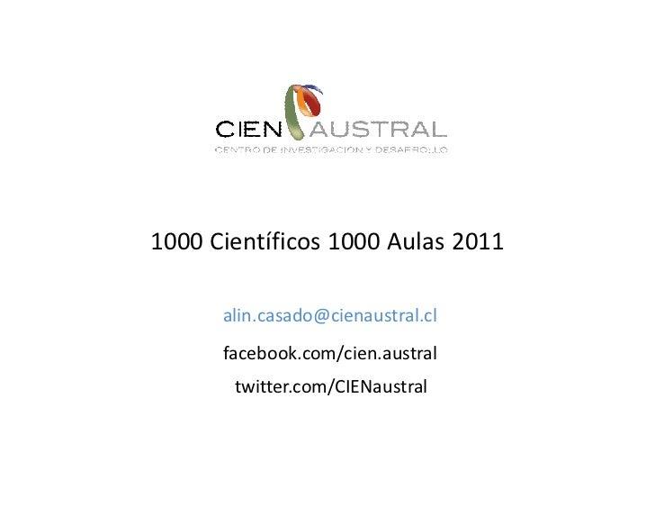 1000 Científicos 1000 Aulas 2011      alin.casado@cienaustral.cl      facebook.com/cien.austral       twitter.com/CIENaust...