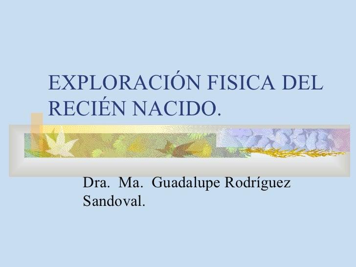 EXPLORACIÓN FISICA DEL RECIÉN NACIDO. Dra.  Ma.  Guadalupe Rodríguez Sandoval.