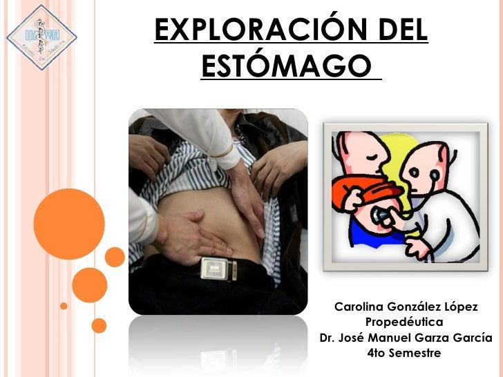 EXPLORACIÓN DEL   ESTÓMAGO            Carolina González López                 Propedéutica         Dr. José Manuel Garza G...