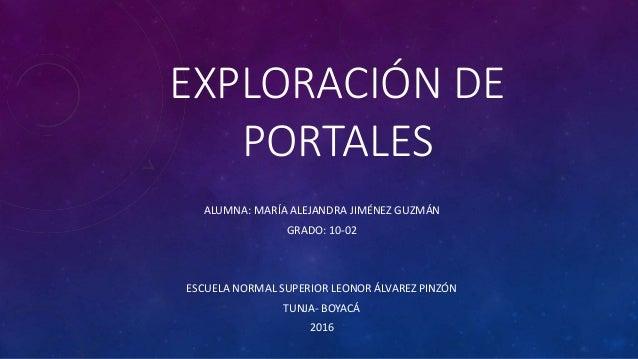 EXPLORACIÓN DE PORTALES ALUMNA: MARÍA ALEJANDRA JIMÉNEZ GUZMÁN GRADO: 10-02 ESCUELA NORMAL SUPERIOR LEONOR ÁLVAREZ PINZÓN ...