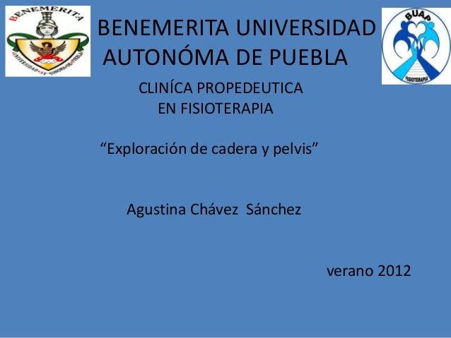 """BENEMERITA UNIVERSIDADAUTONÓMA DE PUEBLACLINÍCA PROPEDEUTICAEN FISIOTERAPIA""""Exploración de cadera y pelvis""""Agustina Chávez..."""
